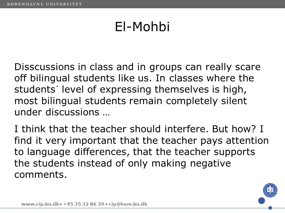 www.cip.ku.dk  +45 35 32 86 39  cip@hum.ku.dk El-Mohbi Disscussions in class and in groups can really scare off bilingual students like us.