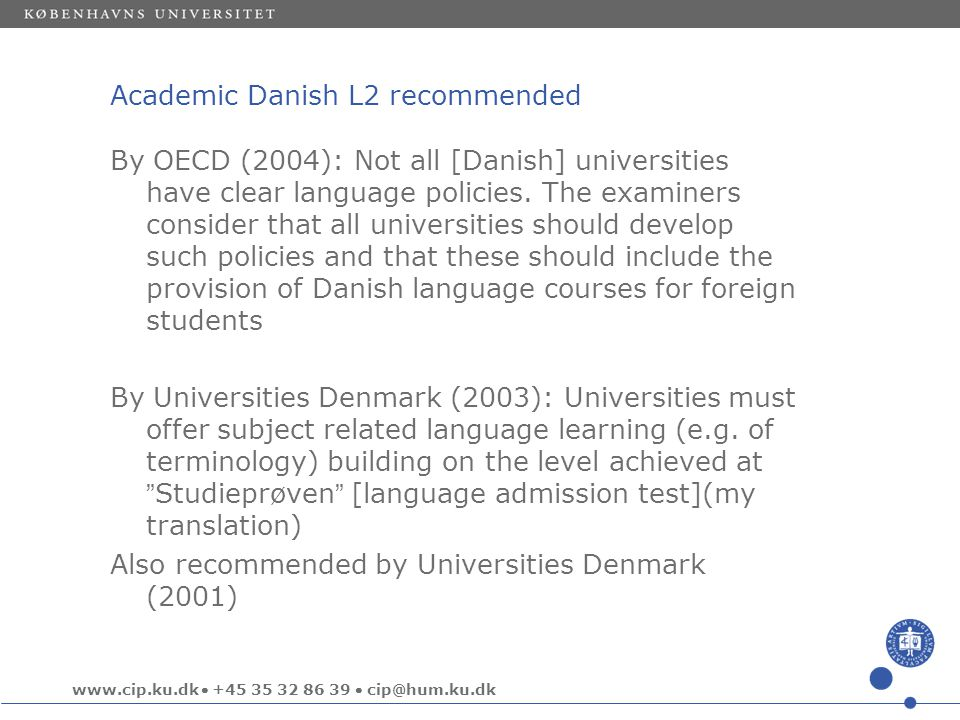 www.cip.ku.dk  +45 35 32 86 39  cip@hum.ku.dk Academic Danish L2 recommended By OECD (2004): Not all [Danish] universities have clear language policies.