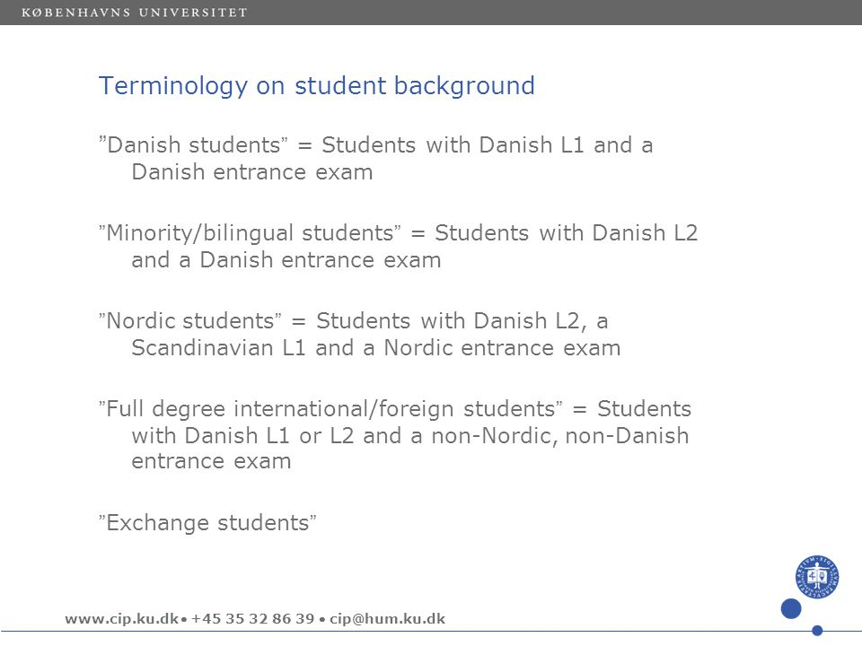 www.cip.ku.dk  +45 35 32 86 39  cip@hum.ku.dk Terminology on student background Danish students = Students with Danish L1 and a Danish entrance exam Minority/bilingual students = Students with Danish L2 and a Danish entrance exam Nordic students = Students with Danish L2, a Scandinavian L1 and a Nordic entrance exam Full degree international/foreign students = Students with Danish L1 or L2 and a non-Nordic, non-Danish entrance exam Exchange students