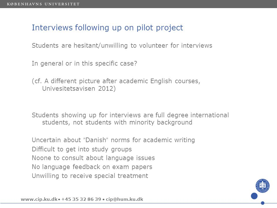 www.cip.ku.dk  +45 35 32 86 39  cip@hum.ku.dk Interviews following up on pilot project Students are hesitant/unwilling to volunteer for interviews In general or in this specific case.
