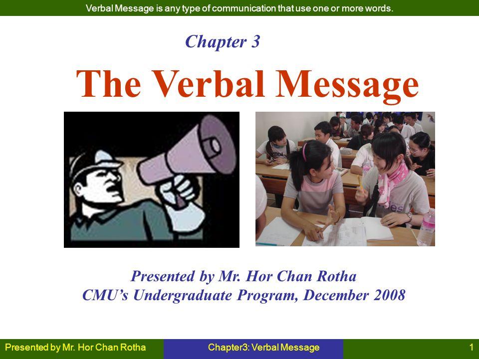 Presented by Mr. Hor Chan RothaChapter3: Verbal Message1 The Verbal Message Presented by Mr. Hor Chan Rotha CMU's Undergraduate Program, December 2008
