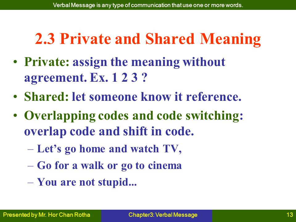 Presented by Mr. Hor Chan RothaChapter3: Verbal Message13 2.3 Private and Shared Meaning Private: assign the meaning without agreement. Ex. 1 2 3 ? Sh