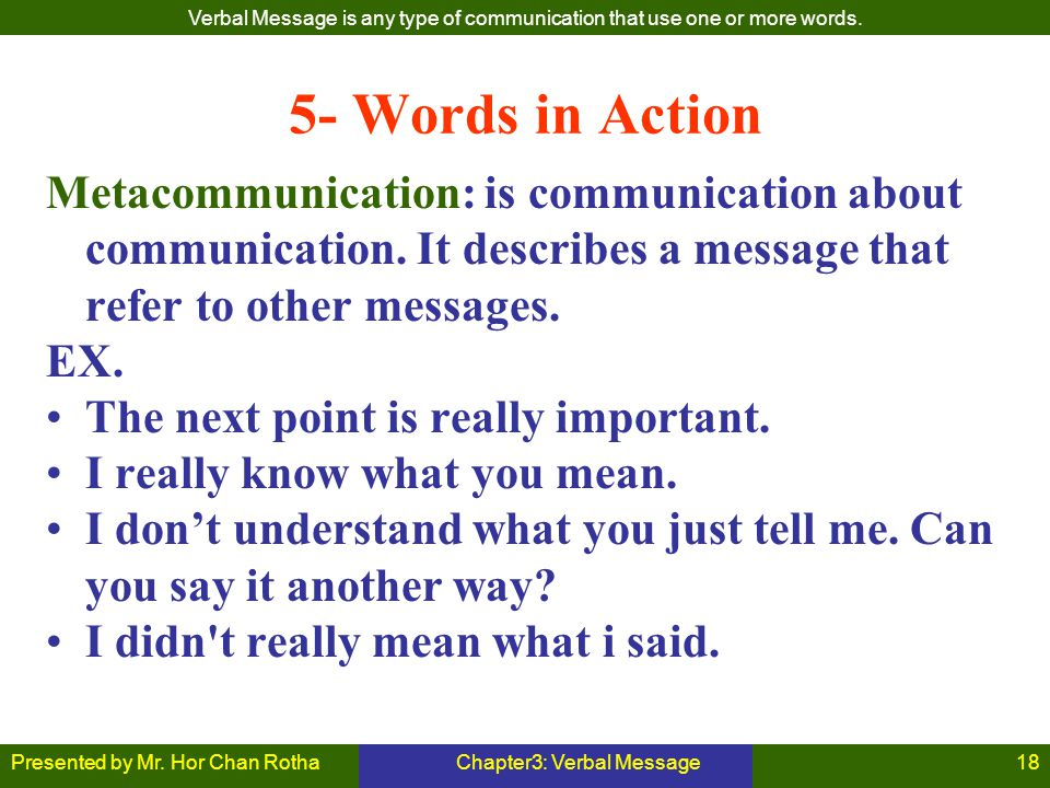 Presented by Mr. Hor Chan RothaChapter3: Verbal Message18 5- Words in Action Metacommunication: is communication about communication. It describes a m