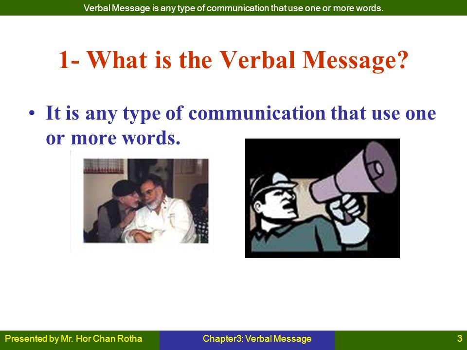 Presented by Mr. Hor Chan RothaChapter3: Verbal Message3 1- What is the Verbal Message? It is any type of communication that use one or more words. Ve