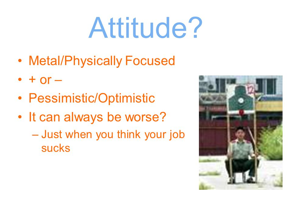 Attitude? Metal/Physically Focused + or – Pessimistic/Optimistic It can always be worse? –Just when you think your job sucks