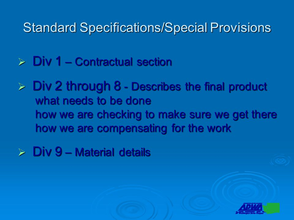 Standard Specifications/Special Provisions  Div 1 – Contractual section  Div 2 through 8 - Describes the final product what needs to be done how we are checking to make sure we get there how we are compensating for the work  Div 9 – Material details