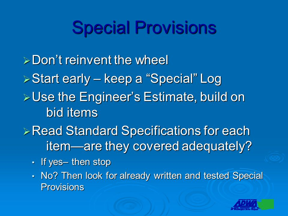 Special Provisions  Don't reinvent the wheel  Start early – keep a Special Log  Use the Engineer's Estimate, build on bid items  Read Standard Specifications for each item—are they covered adequately.