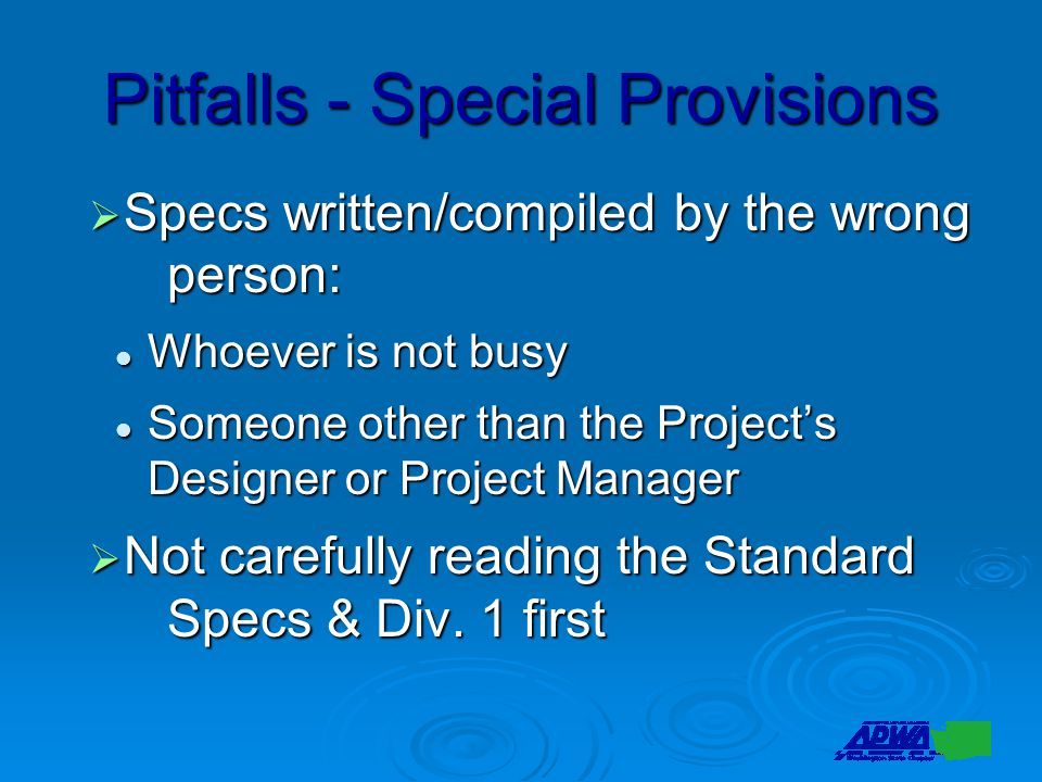 Pitfalls - Special Provisions  Specs written/compiled by the wrong person: Whoever is not busy Whoever is not busy Someone other than the Project's Designer or Project Manager Someone other than the Project's Designer or Project Manager  Not carefully reading the Standard Specs & Div.