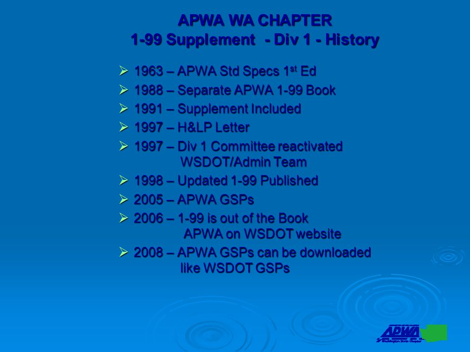  1963 – APWA Std Specs 1 st Ed  1988 – Separate APWA 1-99 Book  1991 – Supplement Included  1997 – H&LP Letter  1997 – Div 1 Committee reactivated WSDOT/Admin Team  1998 – Updated 1-99 Published  2005 – APWA GSPs  2006 – 1-99 is out of the Book APWA on WSDOT website  2008 – APWA GSPs can be downloaded like WSDOT GSPs APWA WA CHAPTER 1-99 Supplement - Div 1 - History