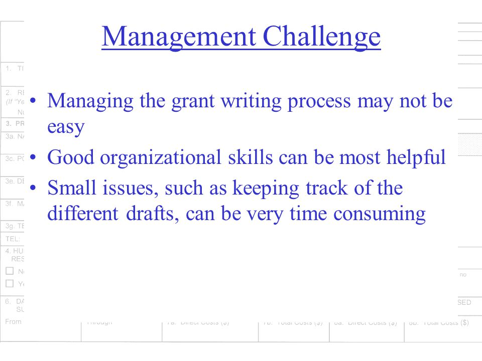 Management Challenge Managing the grant writing process may not be easy Good organizational skills can be most helpful Small issues, such as keeping track of the different drafts, can be very time consuming