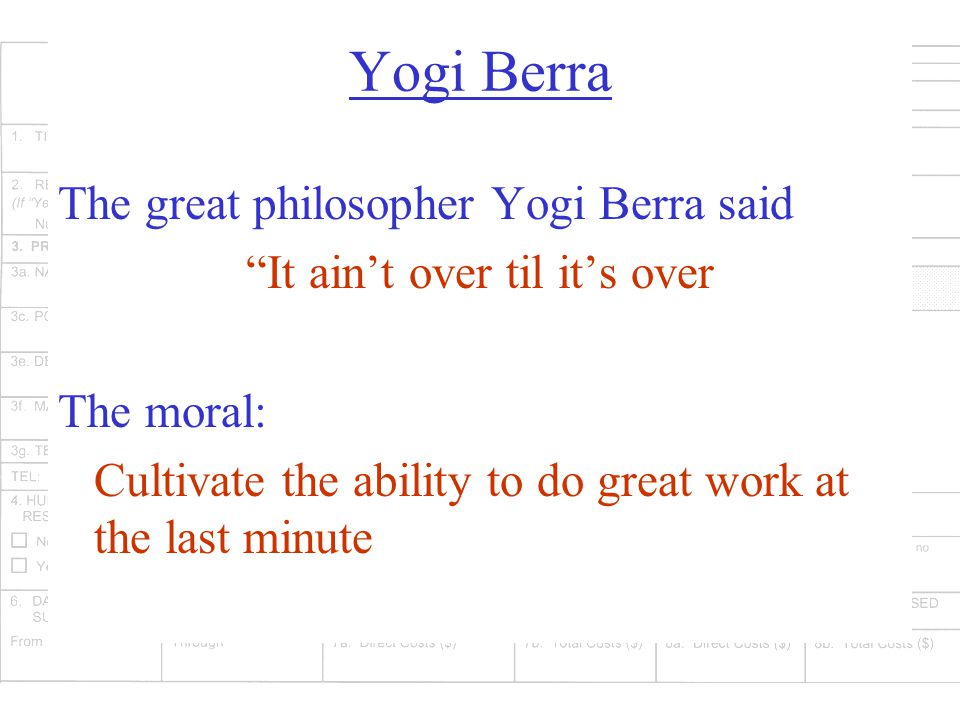 Yogi Berra The great philosopher Yogi Berra said It ain't over til it's over The moral: Cultivate the ability to do great work at the last minute