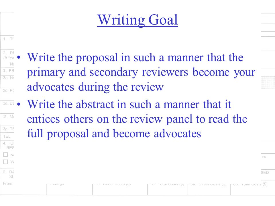 Writing Goal Write the proposal in such a manner that the primary and secondary reviewers become your advocates during the review Write the abstract in such a manner that it entices others on the review panel to read the full proposal and become advocates