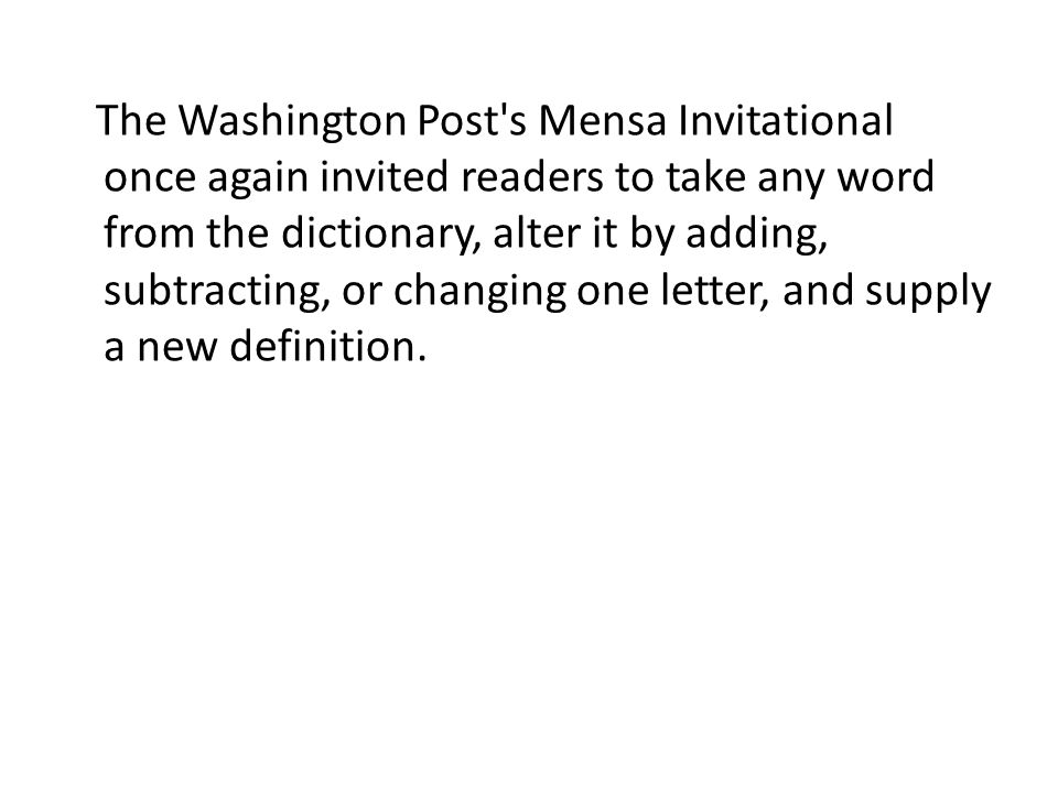 The Washington Post s Mensa Invitational once again invited readers to take any word from the dictionary, alter it by adding, subtracting, or changing one letter, and supply a new definition.