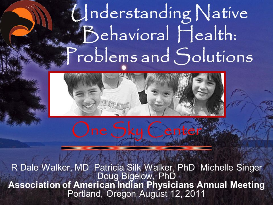 Understanding Native Behavioral Health: Problems and Solutions One Sky Center R Dale Walker, MD Patricia Silk Walker, PhD Michelle Singer Doug Bigelow, PhD Association of American Indian Physicians Annual Meeting Portland, Oregon August 12, 2011