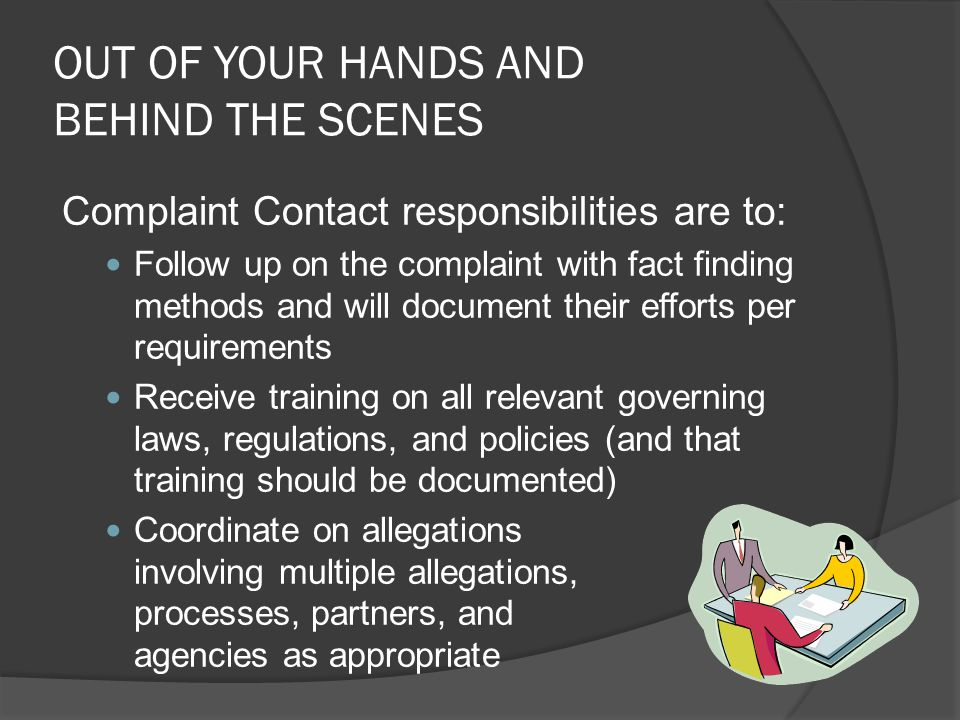 OUT OF YOUR HANDS AND BEHIND THE SCENES Complaint Contact responsibilities are to: Follow up on the complaint with fact finding methods and will docum
