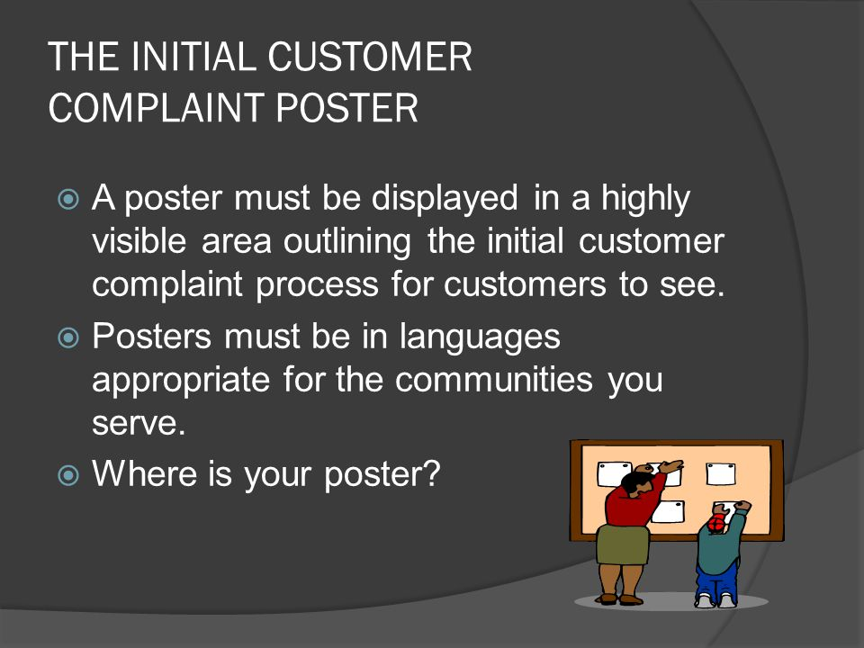 THE INITIAL CUSTOMER COMPLAINT POSTER  A poster must be displayed in a highly visible area outlining the initial customer complaint process for custo
