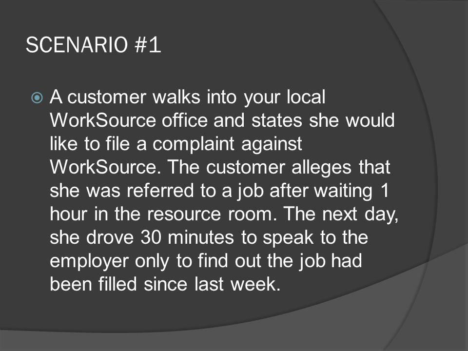 SCENARIO #1  A customer walks into your local WorkSource office and states she would like to file a complaint against WorkSource.