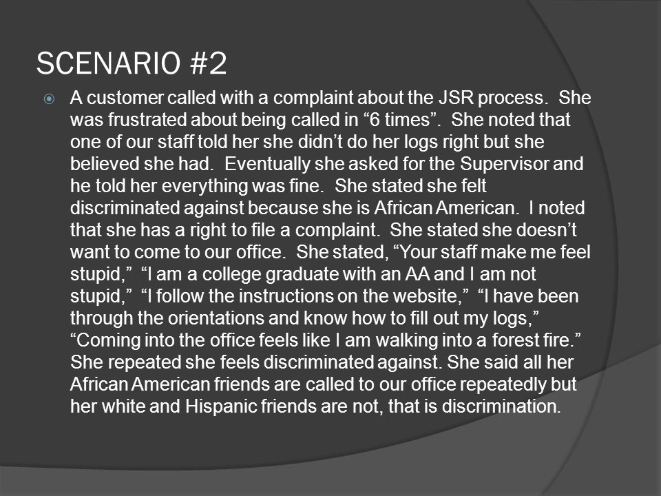 "SCENARIO #2  A customer called with a complaint about the JSR process. She was frustrated about being called in ""6 times"". She noted that one of our"