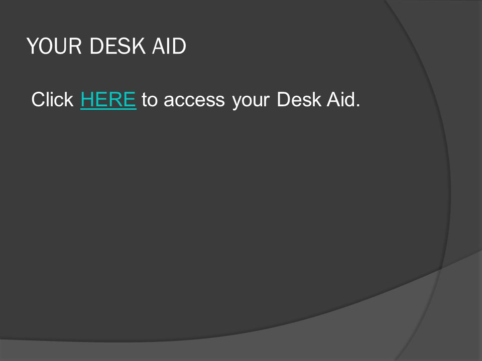 YOUR DESK AID Click HERE to access your Desk Aid.HERE