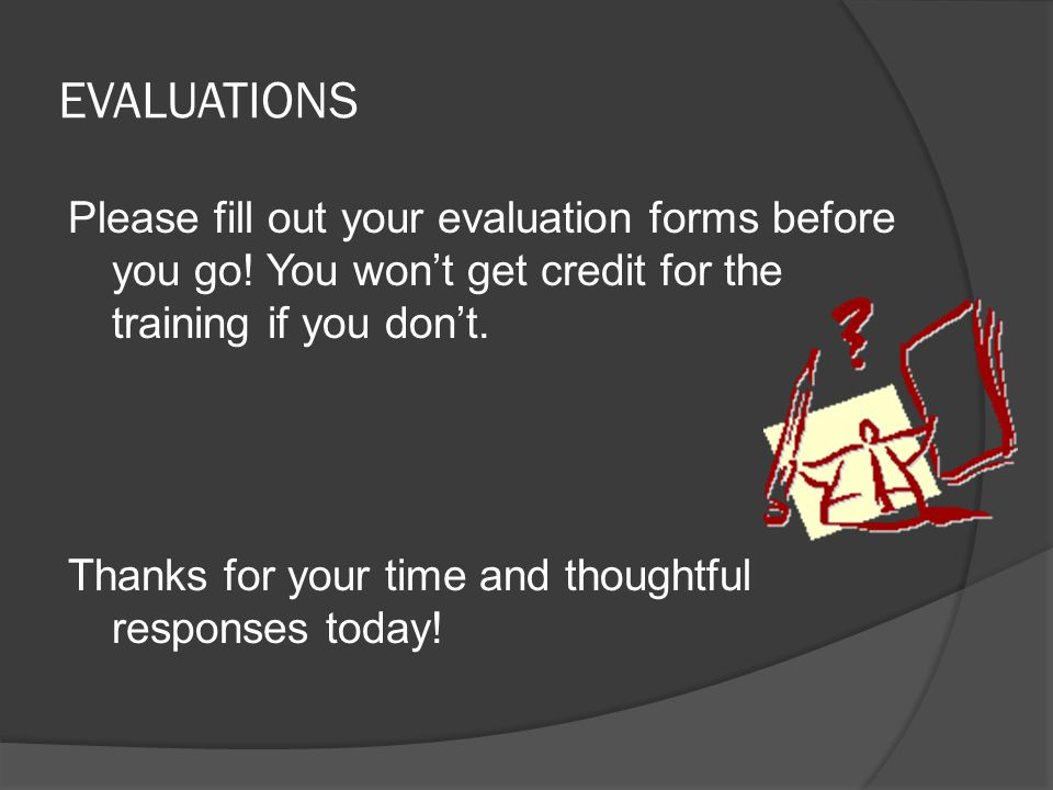 EVALUATIONS Please fill out your evaluation forms before you go! You won't get credit for the training if you don't. Thanks for your time and thoughtf
