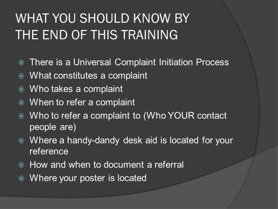 WHAT YOU SHOULD KNOW BY THE END OF THIS TRAINING  There is a Universal Complaint Initiation Process  What constitutes a complaint  Who takes a complaint  When to refer a complaint  Who to refer a complaint to (Who YOUR contact people are)  Where a handy-dandy desk aid is located for your reference  How and when to document a referral  Where your poster is located