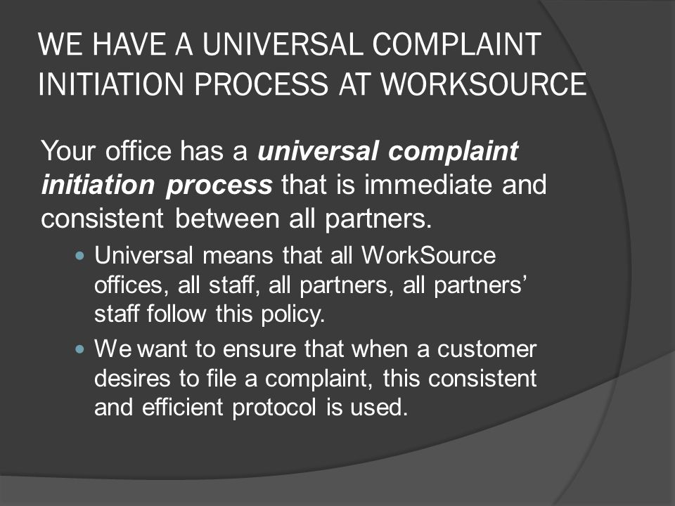 WE HAVE A UNIVERSAL COMPLAINT INITIATION PROCESS AT WORKSOURCE Your office has a universal complaint initiation process that is immediate and consistent between all partners.