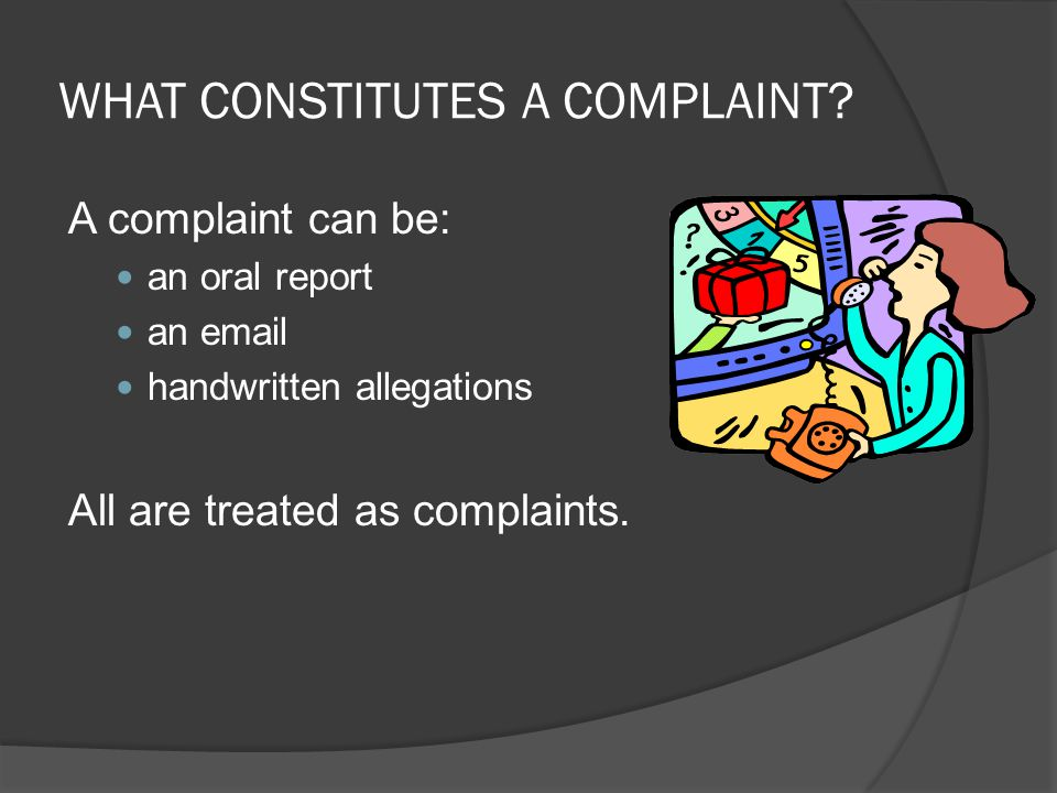 WHAT CONSTITUTES A COMPLAINT? A complaint can be: an oral report an email handwritten allegations All are treated as complaints.