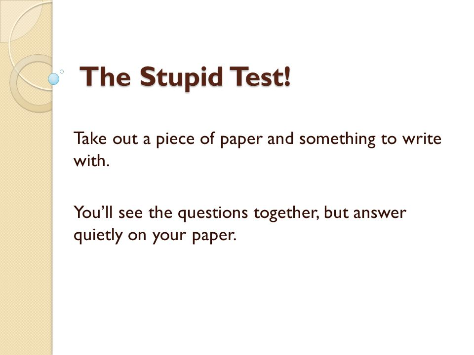 The Stupid Test! Take out a piece of paper and something to write with. You'll see the questions together, but answer quietly on your paper.
