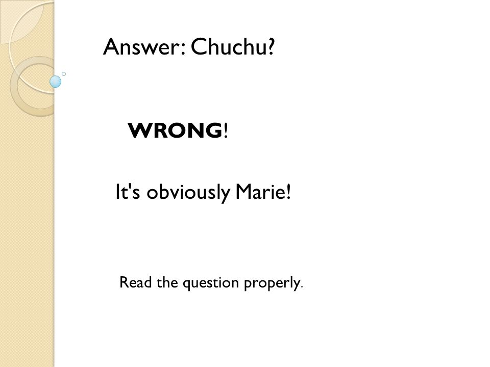 Answer: Chuchu? WRONG! It's obviously Marie! Read the question properly.