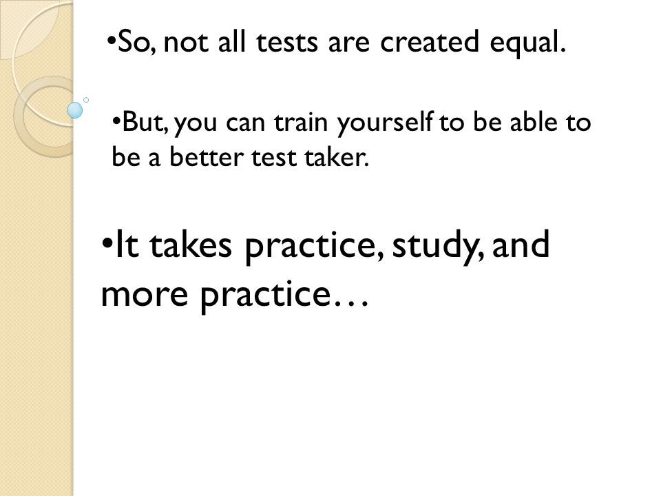 So, not all tests are created equal. But, you can train yourself to be able to be a better test taker. It takes practice, study, and more practice…