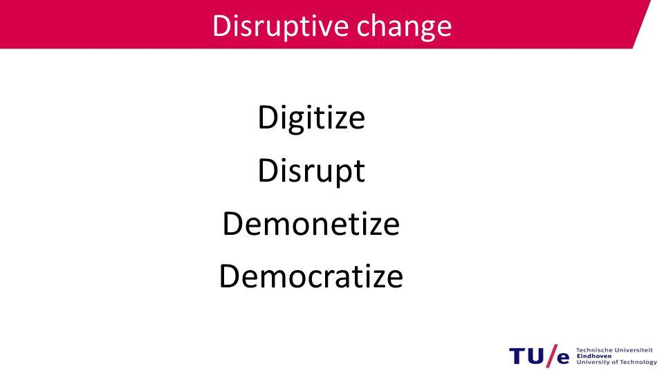 Disruptive change Digitize Disrupt Demonetize Democratize