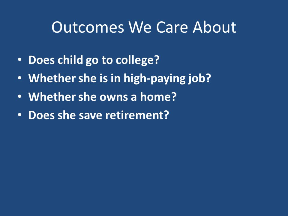 Outcomes We Care About Does child go to college. Whether she is in high-paying job.