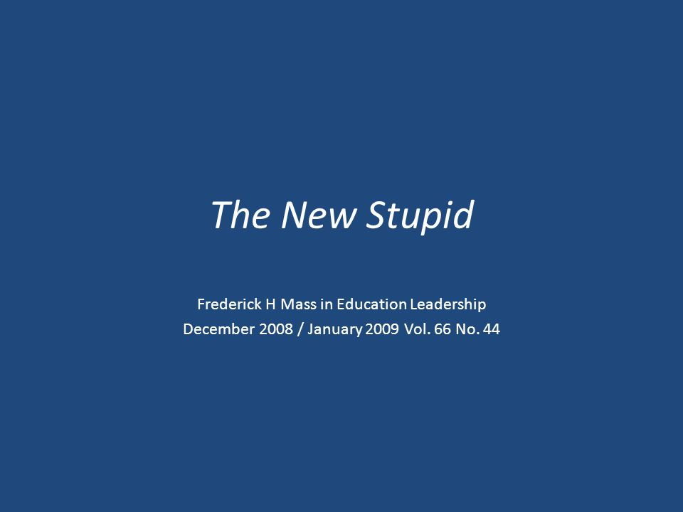 The New Stupid Frederick H Mass in Education Leadership December 2008 / January 2009 Vol. 66 No. 44