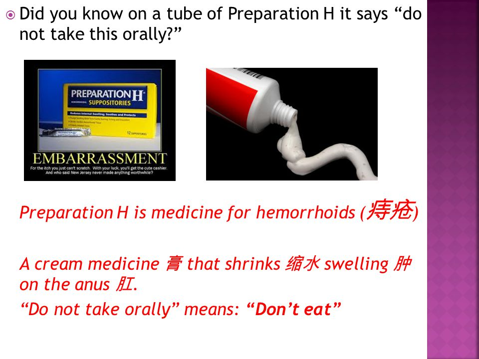  Did you know on a tube of Preparation H it says do not take this orally Preparation H is medicine for hemorrhoids ( 痔疮 ) A cream medicine 膏 that shrinks 缩水 swelling 肿 on the anus 肛.