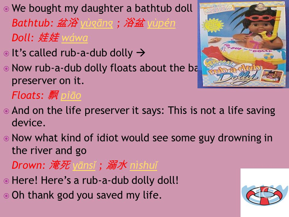  We bought my daughter a bathtub doll Bathtub: 盆浴 yù ​ gāng ​ ; 浴盆 yù ​ pén ​yù ​ gāng ​yù ​ pén ​ Doll: 娃娃 wá ​ wa ​wá ​ wa ​  It's called rub-a-dub dolly   Now rub-a-dub dolly floats about the bathtub with a life preserver on it.