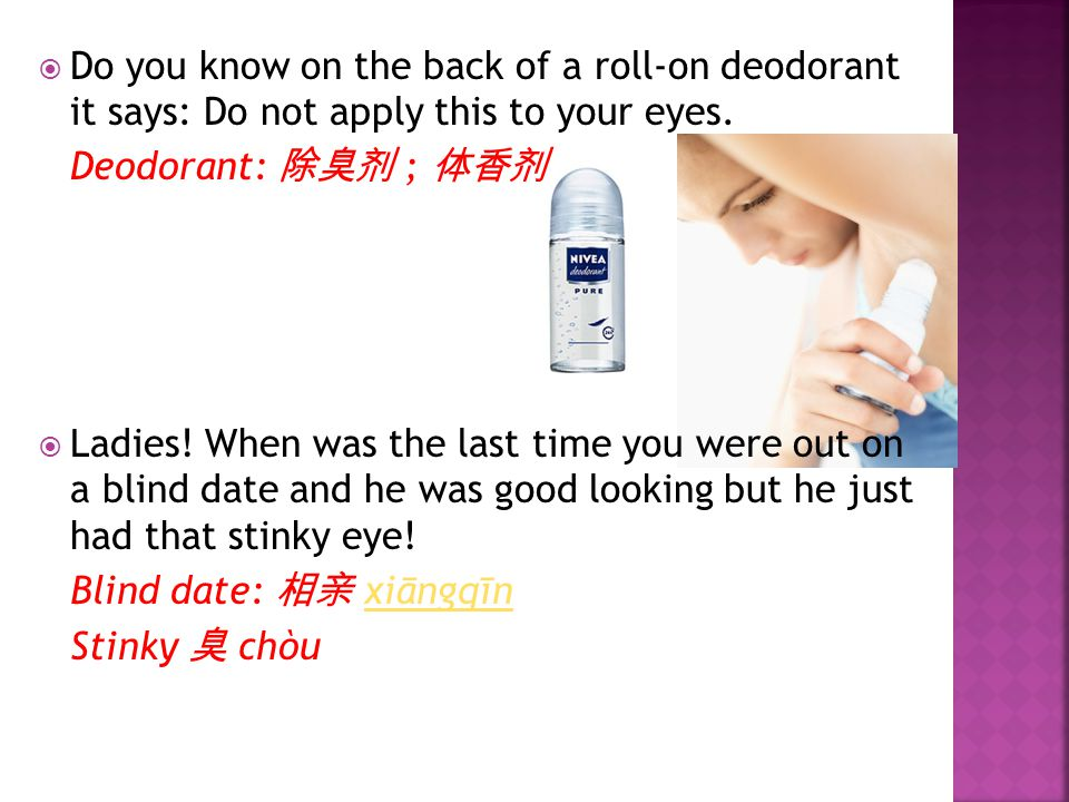  Do you know on the back of a roll-on deodorant it says: Do not apply this to your eyes.