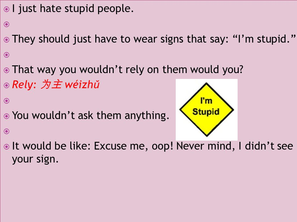  I just hate stupid people.