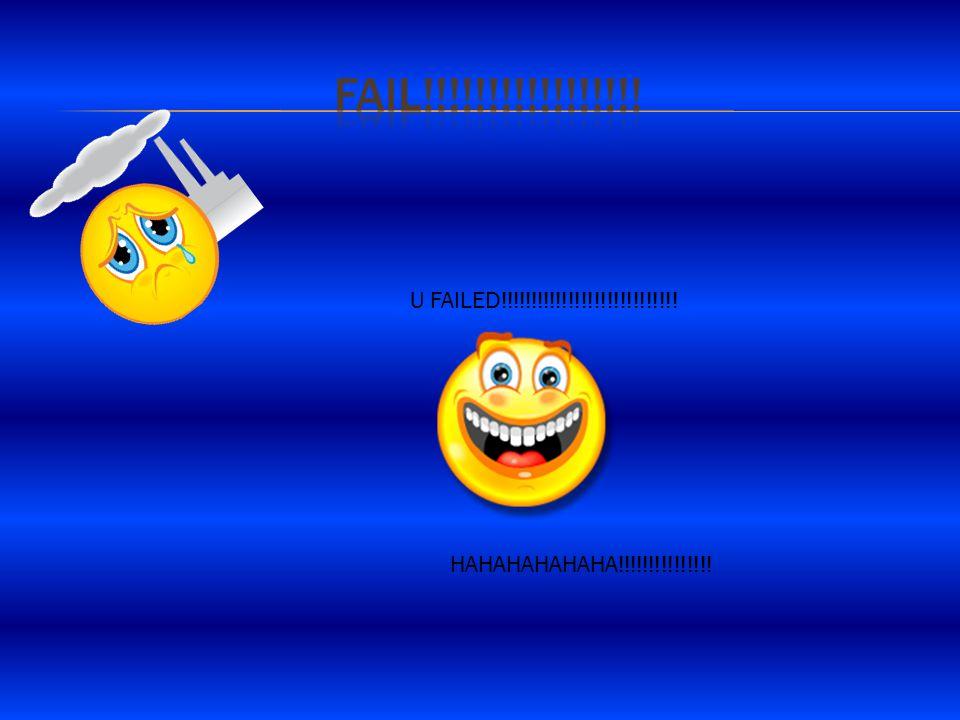 U FAILED!!!!!!!!!!!!!!!!!!!!!!!!!!!! HAHAHAHAHAHA!!!!!!!!!!!!!!!
