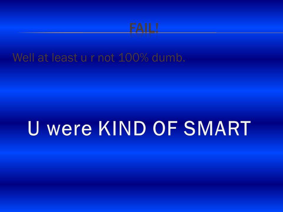 Well at least u r not 100% dumb.