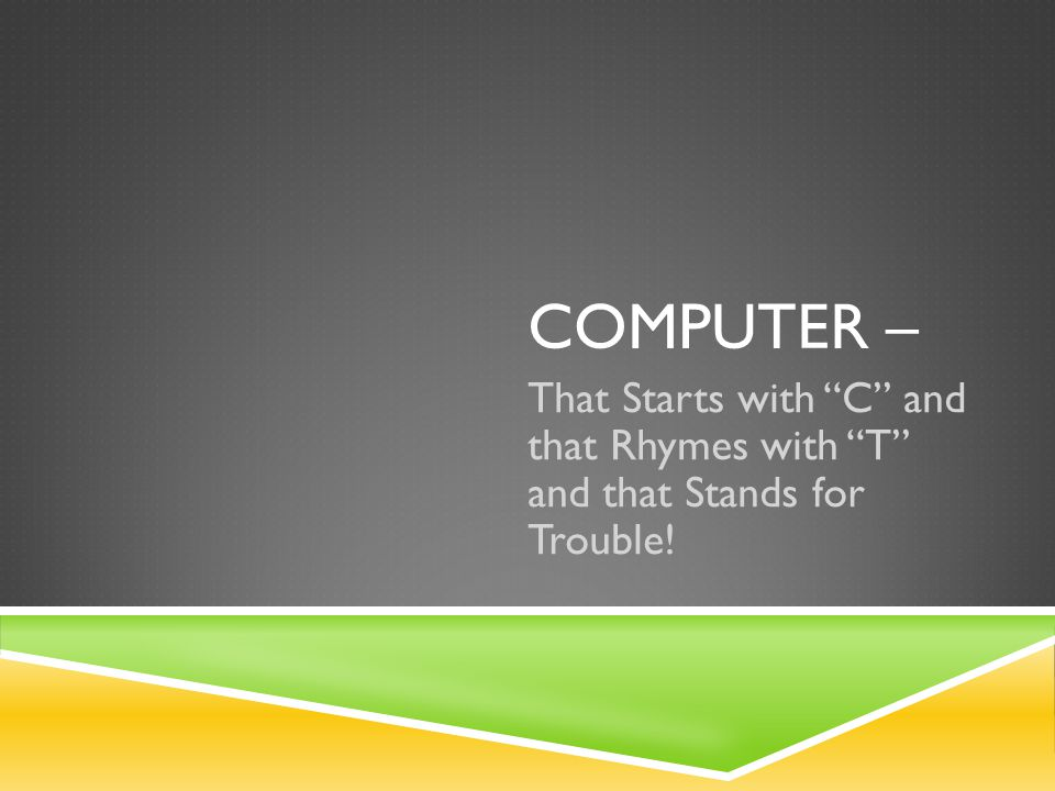 COMPUTER – That Starts with C and that Rhymes with T and that Stands for Trouble!