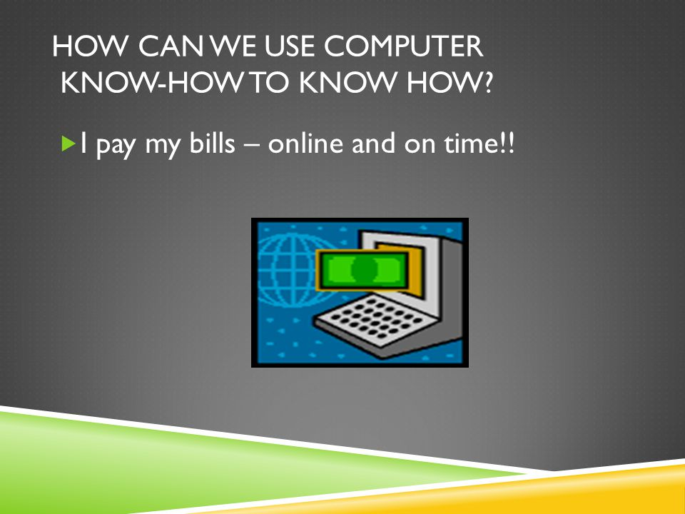 HOW CAN WE USE COMPUTER KNOW-HOW TO KNOW HOW?  I pay my bills – online and on time!!