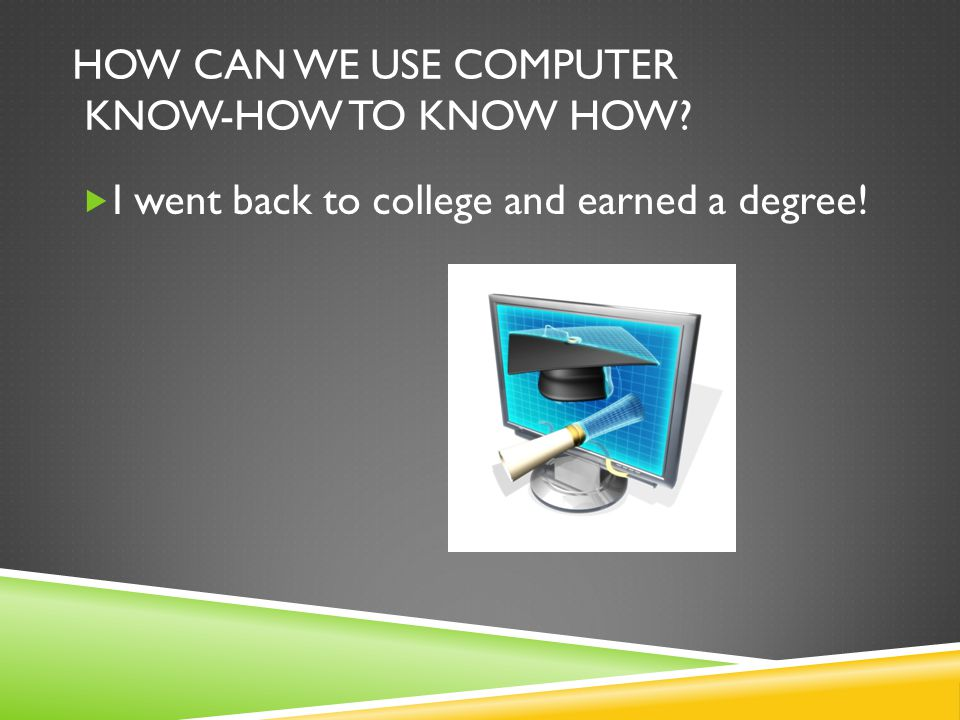 HOW CAN WE USE COMPUTER KNOW-HOW TO KNOW HOW?  I went back to college and earned a degree!
