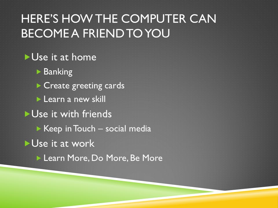 HERE'S HOW THE COMPUTER CAN BECOME A FRIEND TO YOU  Use it at home  Banking  Create greeting cards  Learn a new skill  Use it with friends  Keep in Touch – social media  Use it at work  Learn More, Do More, Be More