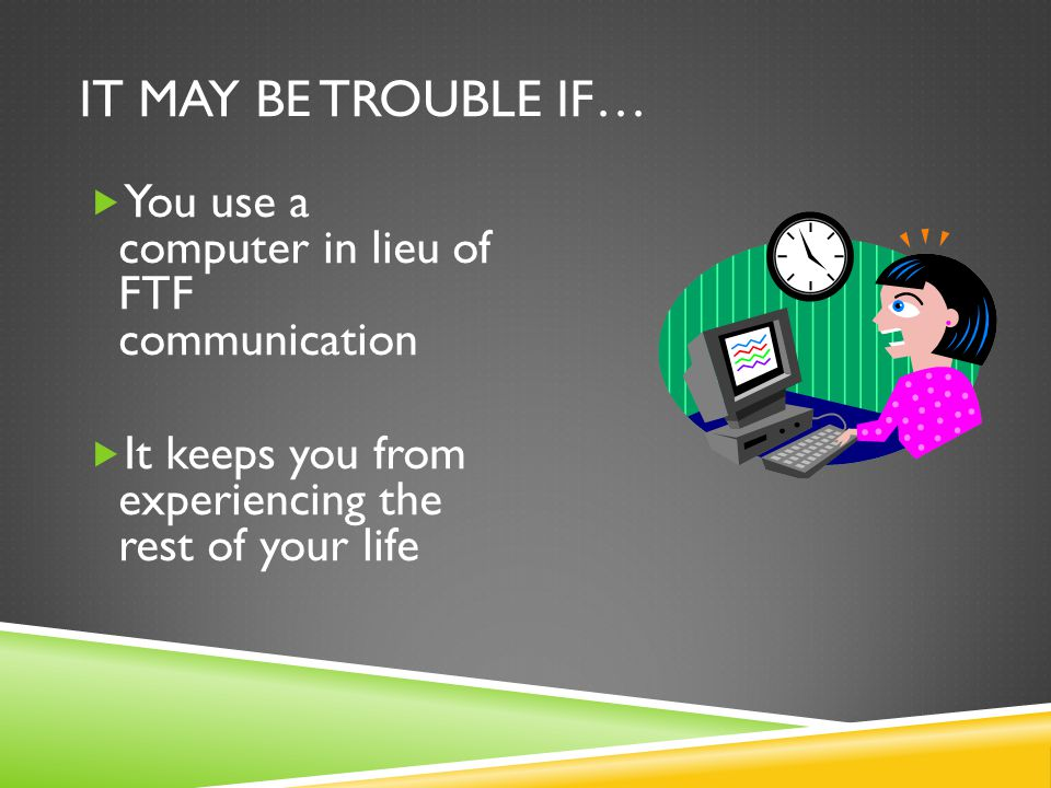 IT MAY BE TROUBLE IF…  You use a computer in lieu of FTF communication  It keeps you from experiencing the rest of your life