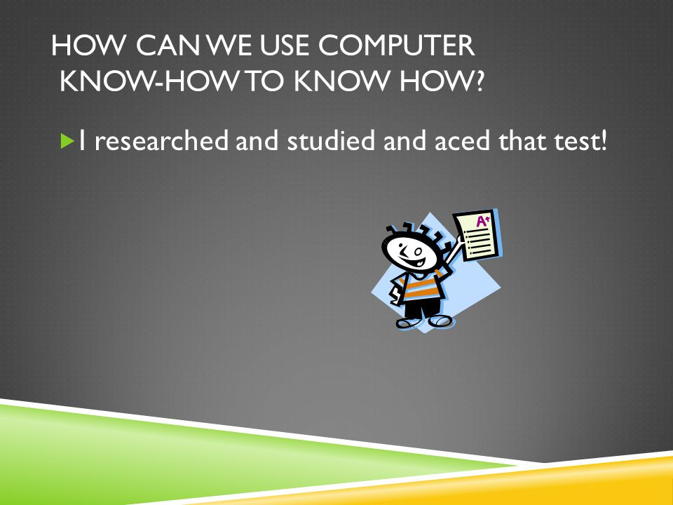 HOW CAN WE USE COMPUTER KNOW-HOW TO KNOW HOW  I researched and studied and aced that test!