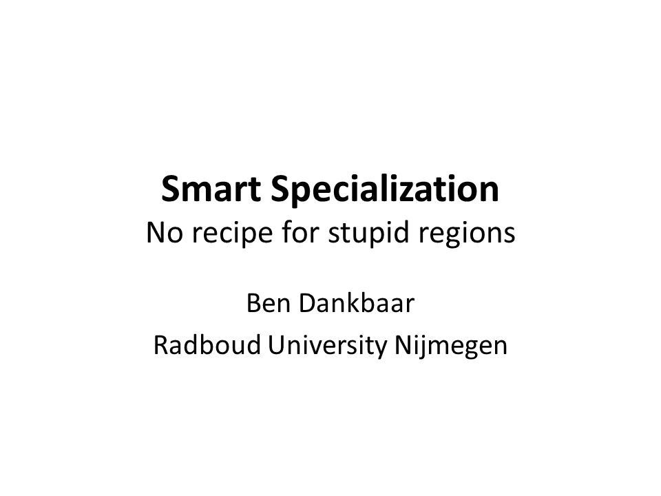 Smart specialization is for smart regions… Smart specialization is nothing for regions that are 'non S&T driven' – Let's call them lagging, backward, retarded: plain stupid Regional (and a fortiori cohesion) policy should be concerned with stupid regions Stupid regions should do whatever is necessary to strengthen and modernize still existing activities and industries Stupid regions should encourage diversification, not specialization Stupid regions should invest in vocational training of workers in close collaboration with existing companies