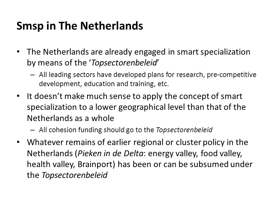 Smsp in The Netherlands The Netherlands are already engaged in smart specialization by means of the 'Topsectorenbeleid' – All leading sectors have developed plans for research, pre-competitive development, education and training, etc.