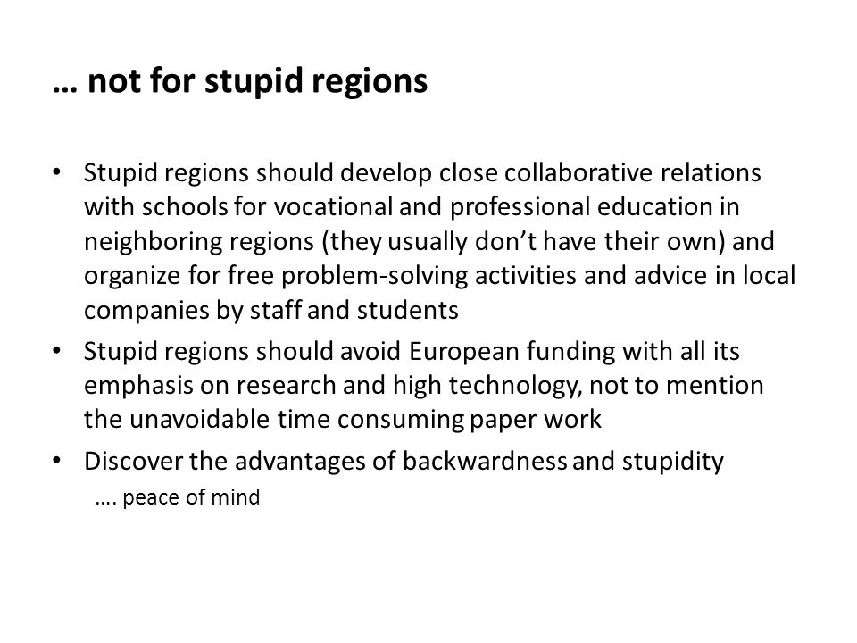 … not for stupid regions Stupid regions should develop close collaborative relations with schools for vocational and professional education in neighboring regions (they usually don't have their own) and organize for free problem-solving activities and advice in local companies by staff and students Stupid regions should avoid European funding with all its emphasis on research and high technology, not to mention the unavoidable time consuming paper work Discover the advantages of backwardness and stupidity ….