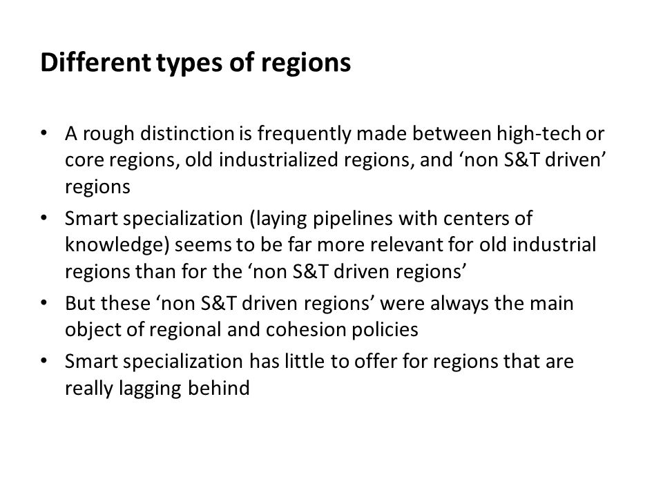 Different types of regions A rough distinction is frequently made between high-tech or core regions, old industrialized regions, and 'non S&T driven' regions Smart specialization (laying pipelines with centers of knowledge) seems to be far more relevant for old industrial regions than for the 'non S&T driven regions' But these 'non S&T driven regions' were always the main object of regional and cohesion policies Smart specialization has little to offer for regions that are really lagging behind