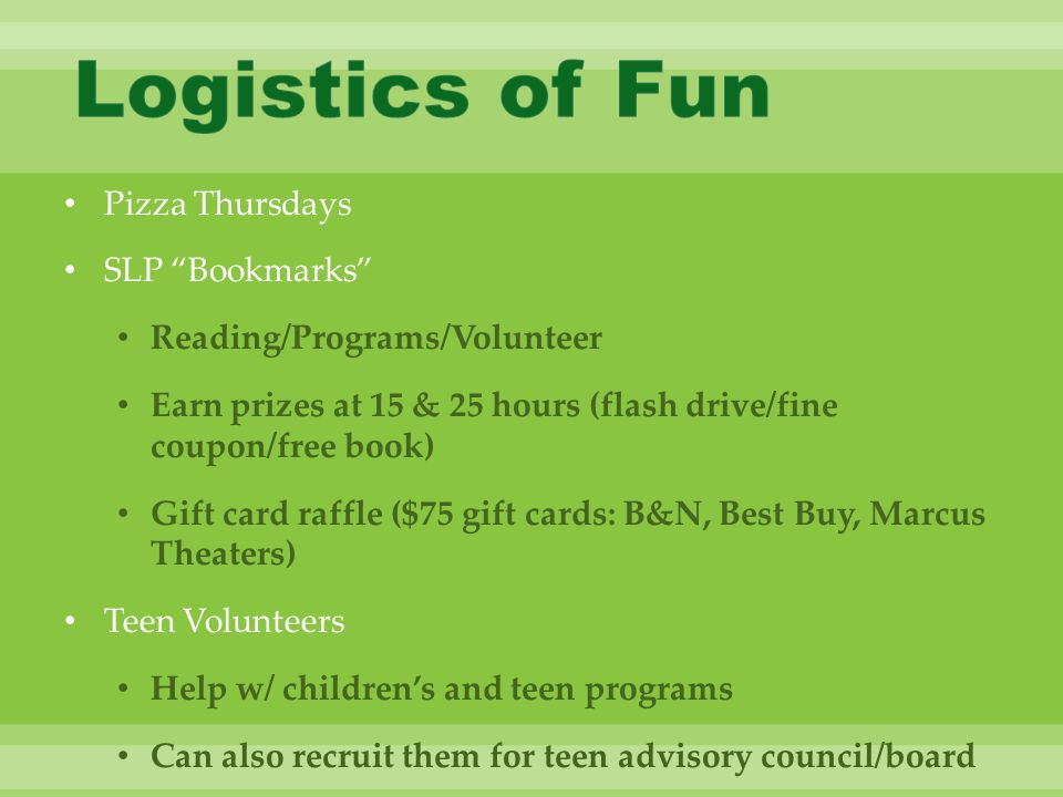 Pizza Thursdays SLP Bookmarks Reading/Programs/Volunteer Earn prizes at 15 & 25 hours (flash drive/fine coupon/free book) Gift card raffle ($75 gift cards: B&N, Best Buy, Marcus Theaters) Teen Volunteers Help w/ children's and teen programs Can also recruit them for teen advisory council/board